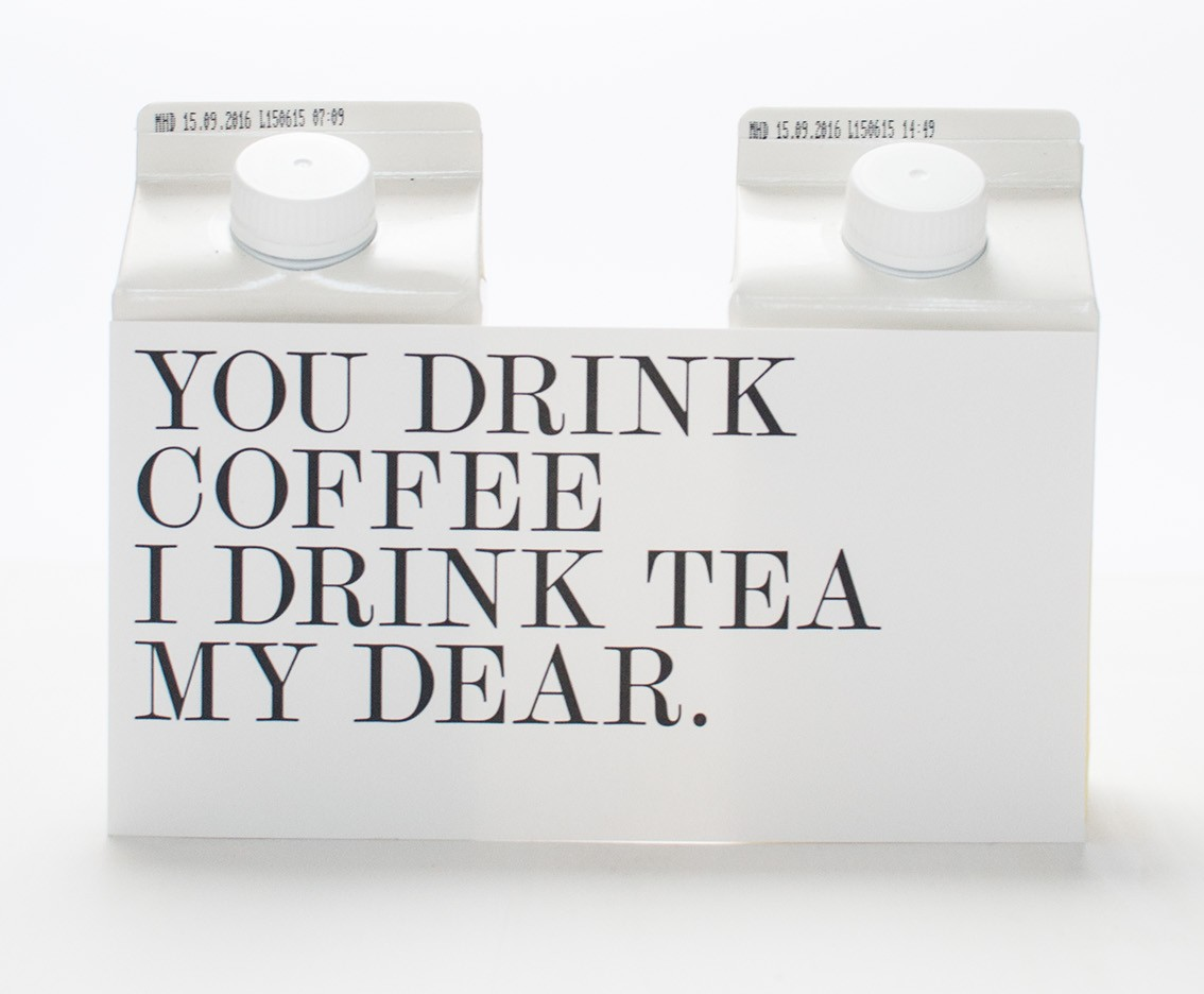 You drink coffee - i drink tea my dear.